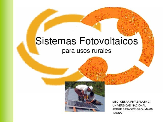 Sistemas Fotovoltaicos     para usos rurales                         MSC. CESAR RIVASPLATA C.                         UNIV...
