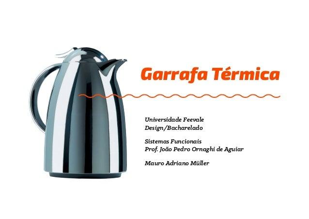 Garrafa Térmica  Sistemas Funcionais  Prof. João Pedro Ornaghi de Aguiar  Mauro Adriano Müller  Universidade Feevale  Desi...