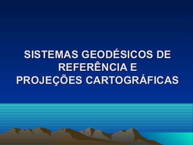 SISTEMAS GEODÉSICOS DESISTEMAS GEODÉSICOS DE REFERÊNCIA EREFERÊNCIA E PROJEÇÕES CARTOGRÁFICASPROJEÇÕES CARTOGRÁFICAS