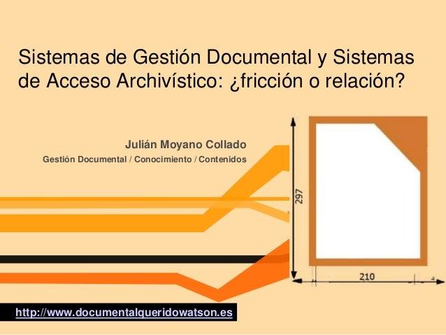 Sistemas de Gestión Documental y Sistemas de Acceso Archivístico: ¿fricción o relación? Julián Moyano Collado Gestión Docu...