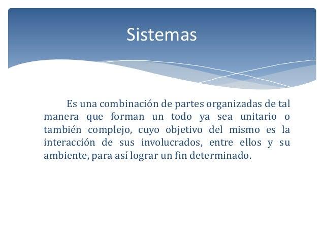 Sistemas  Es una combinación de partes organizadas de tal manera que forman un todo ya sea unitario o también complejo, cu...
