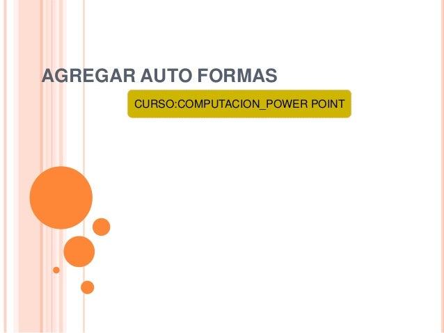 AGREGAR AUTO FORMAS       CURSO:COMPUTACION_POWER POINT