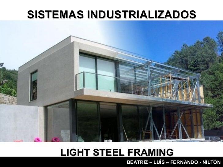 SISTEMAS INDUSTRIALIZADOS    LIGHT STEEL FRAMING               BEATRIZ – LUÍS – FERNANDO - NILTON