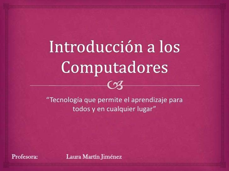 """""""Tecnología que permite el aprendizaje para                     todos y en cualquier lugar""""Profesora:         Laura Martín..."""