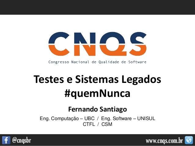 www.cnqs.com.br@cnqsbr Testes e Sistemas Legados #quemNunca Fernando Santiago Eng. Computação – UBC / Eng. Software – UNIS...