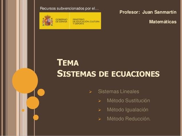 TEMA SISTEMAS DE ECUACIONES Profesor: Juan Sanmartín Matemáticas  Sistemas Lineales  Método Sustitución  Método Igualac...