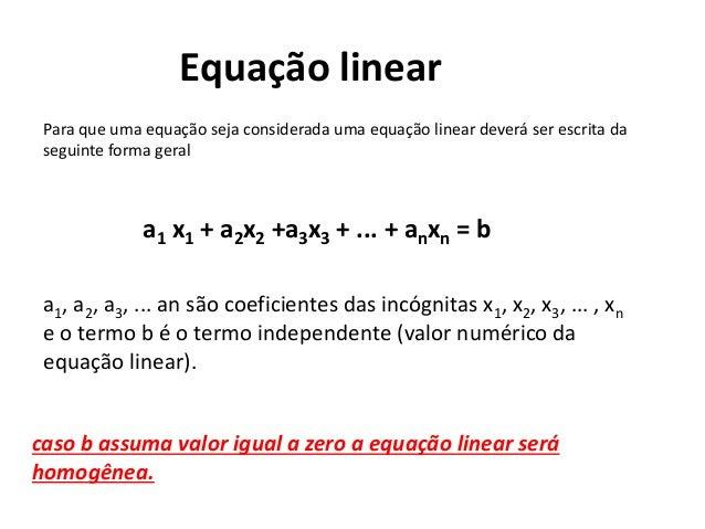 Equação linear Para que uma equação seja considerada uma equação linear deverá ser escrita da seguinte forma geral a1 x1 +...
