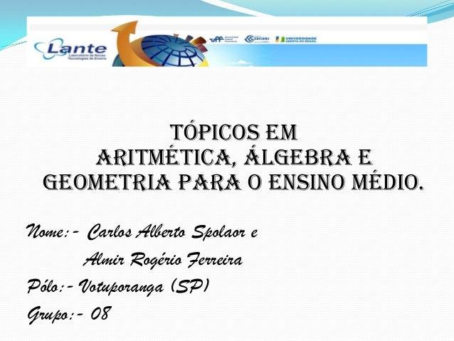 Tópicos em Aritmética, Álgebra e Geometria para o Ensino Médio. Nome:- Carlos Alberto Spolaor e Almir Rogério Ferreira Pól...