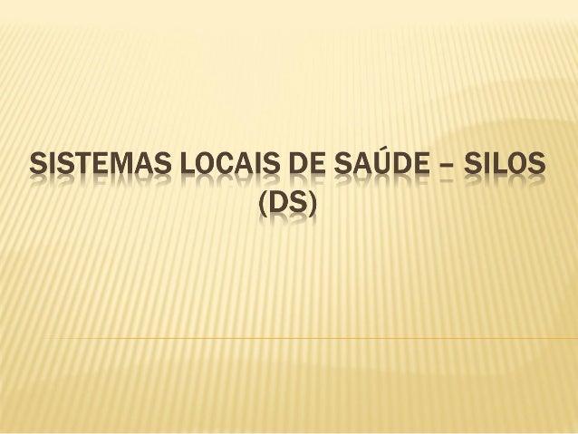 • Entende-se por Sistemas Locais de Saúde (SILOS) como: – Processo de regionalização no qual se busca estabelecer a univer...