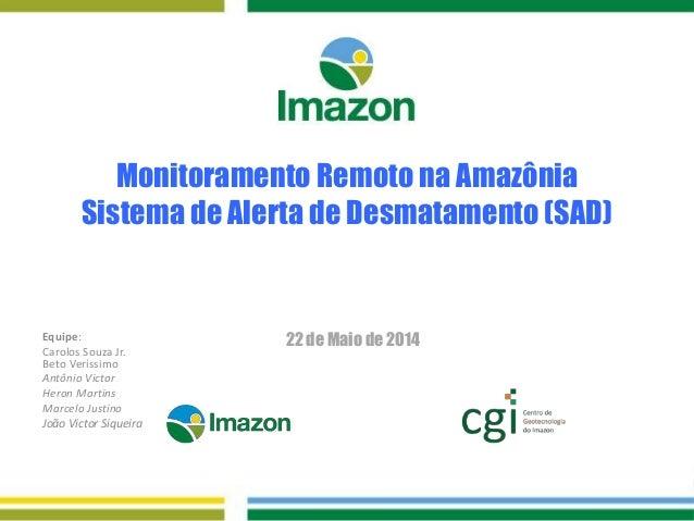Monitoramento Remoto na Amazônia Sistema de Alerta de Desmatamento (SAD) 22 de Maio de 2014Equipe: Carolos Souza Jr. Beto ...
