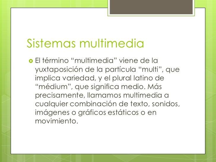"""Sistemas multimedia Eltérmino """"multimedia"""" viene de la  yuxtaposición de la partícula """"multi"""", que  implica variedad, y e..."""