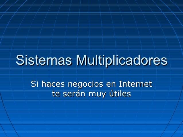 Sistemas Multiplicadores  Si haces negocios en Internet       te serán muy útiles