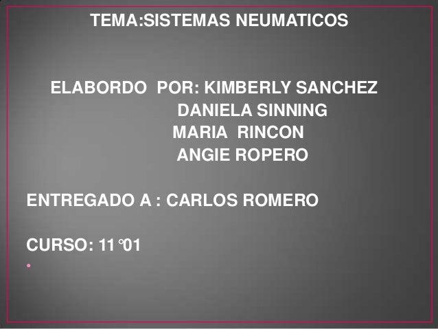 TEMA:SISTEMAS NEUMATICOS ELABORDO POR: KIMBERLY SANCHEZ DANIELA SINNING MARIA RINCON ANGIE ROPERO ENTREGADO A : CARLOS ROM...