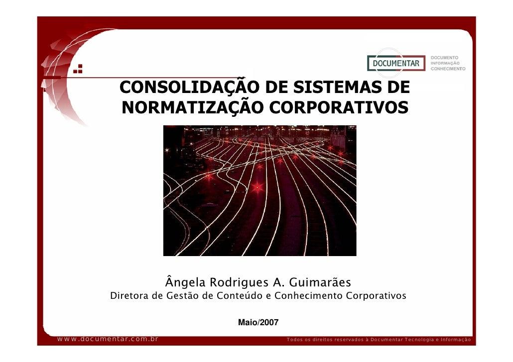 CONSOLIDAÇÃO DE SISTEMAS DE             NORMATIZAÇÃO CORPORATIVOS                             Ângela Rodrigues A. Guimarãe...
