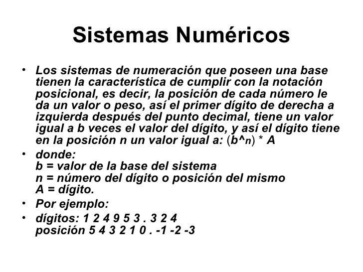 Sistemas Numéricos <ul><li>Los sistemas de numeración que poseen una base tienen la característica de cumplir con la notac...