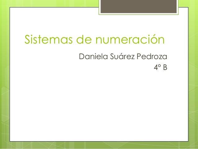 Sistemas de numeración        Daniela Suárez Pedroza                           4º B