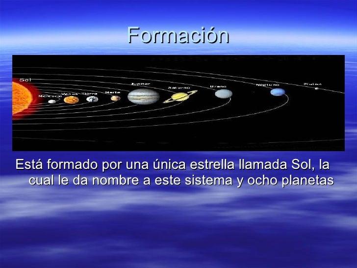 Formación <ul><li>Está formado por una única estrella llamada Sol, la cual le da nombre a este sistema y ocho planetas </l...