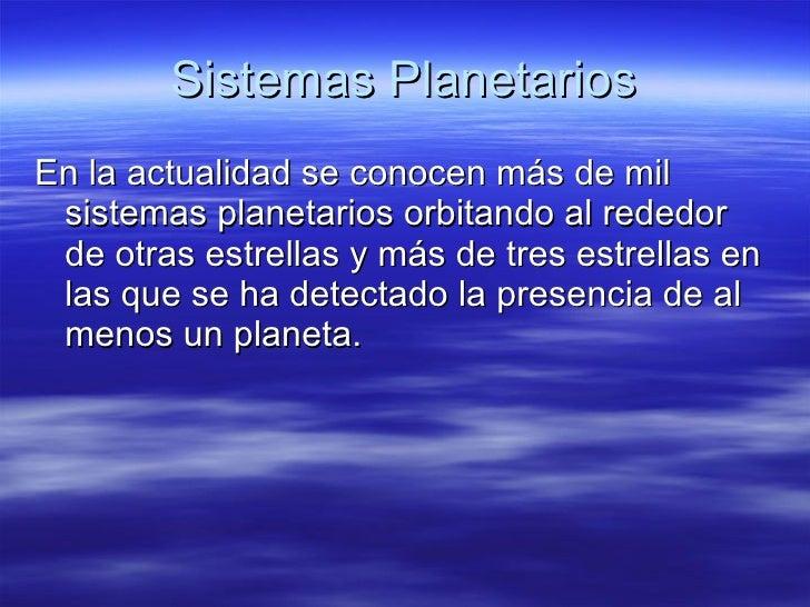 Sistemas Planetarios <ul><li>En la actualidad se conocen más de mil sistemas planetarios orbitando al rededor de otras est...