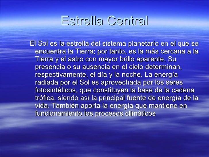 Estrella Central <ul><ul><ul><li>El Sol es la estrella del sistema planetario en el que se encuentra la Tierra; por tanto,...