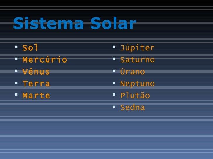 Sistema Solar <ul><li>Sol </li></ul><ul><li>Mercúrio </li></ul><ul><li>Vénus </li></ul><ul><li>Terra </li></ul><ul><li>Mar...