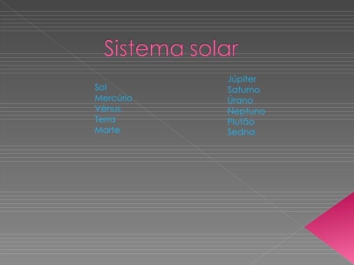 Sol Mercúrio Vénus Terra Marte Júpiter Saturno Úrano Neptuno Plutão Sedna