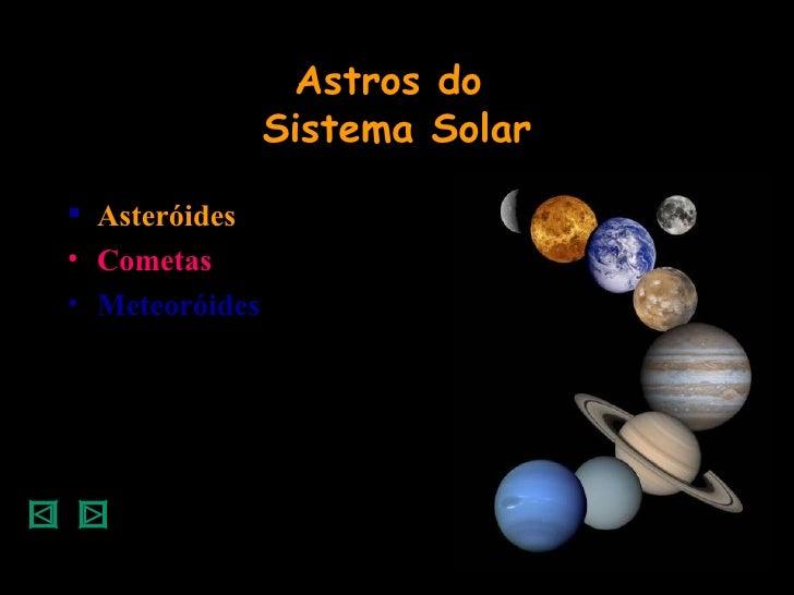 Astros do  Sistema Solar <ul><li>Asteróides </li></ul><ul><li>Cometas </li></ul><ul><li>Meteoróides </li></ul>