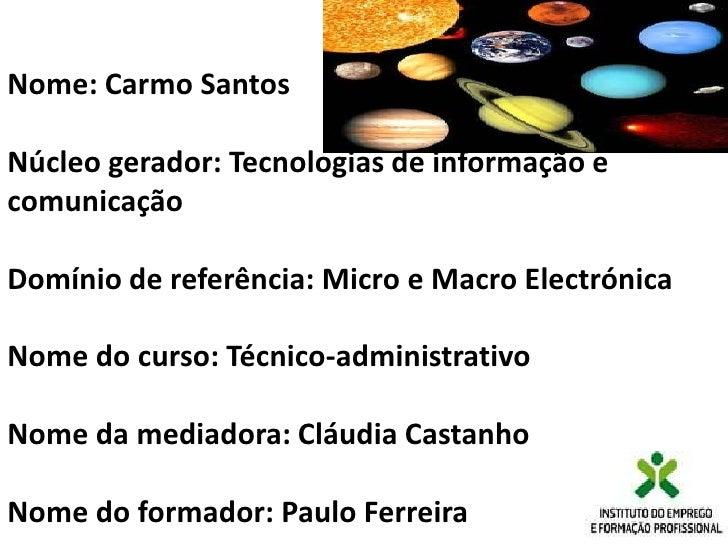 Nome: Carmo Santos<br /><br />Núcleo gerador: Tecnologias de informação e comunicação<br /><br />Domínio de referência: ...