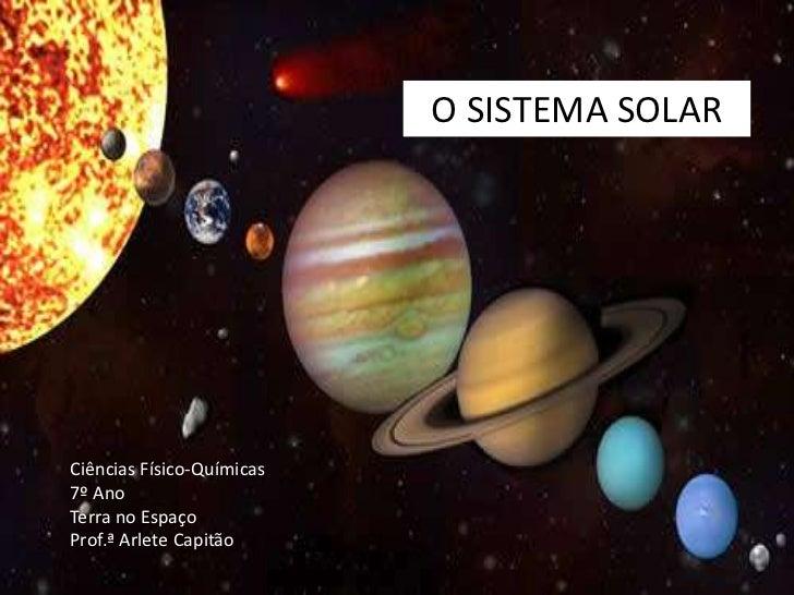 SISTEMA SOLAR<br />O SISTEMA SOLAR<br />Ciências Físico-Químicas<br />7º Ano<br />Terra no Espaço<br />Prof.ª Arlete Capit...