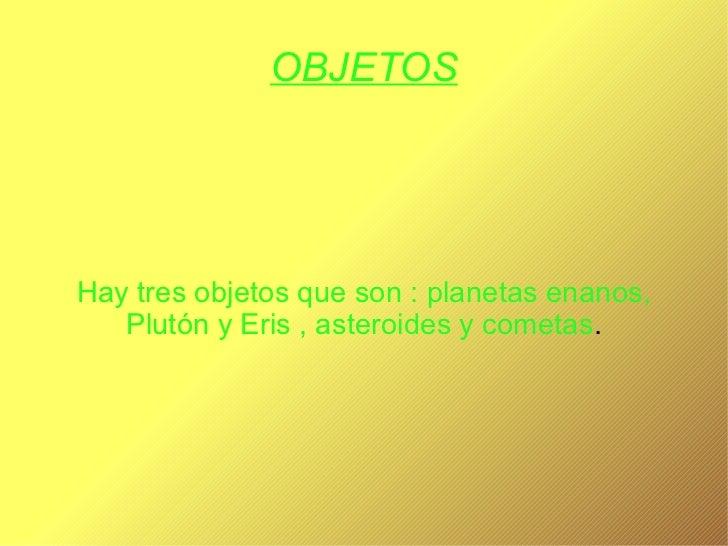 OBJETOS Hay tres objetos que son : planetas enanos, Plutón y Eris , asteroides y cometas .