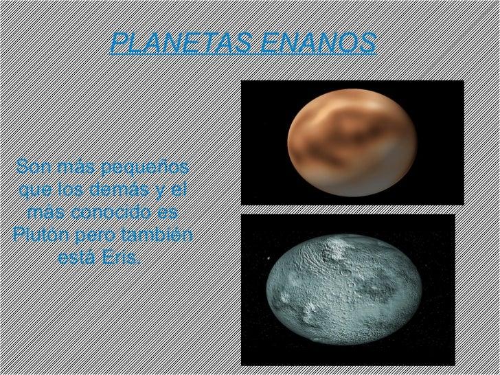 PLANETAS ENANOS Son más pequeños que los demás y el más conocido es Plutón pero también está Eris.
