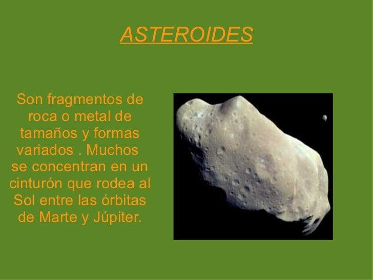 ASTEROIDES Son fragmentos de roca o metal de tamaños y formas variados . Muchos  se concentran en un cinturón que rodea al...