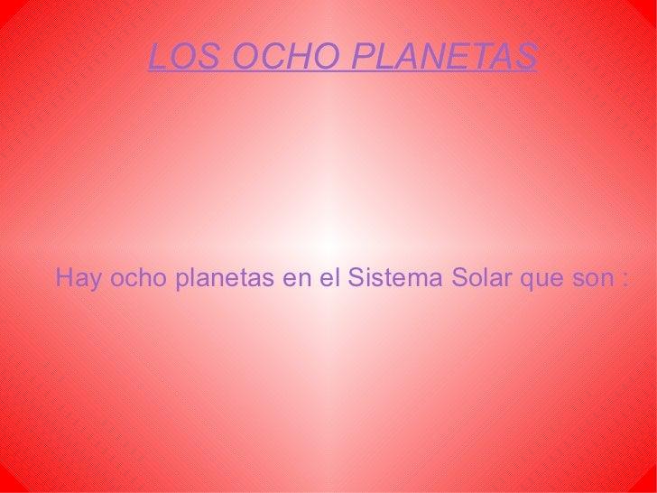 LOS OCHO PLANETAS Hay ocho planetas en el Sistema Solar que son :