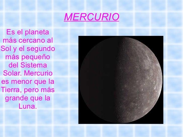 MERCURIO Es el planeta   más cercano al   Sol y el segundo más pequeño   del Sistema   Solar. Mercurio   es menor que la  ...