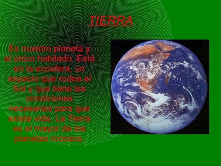 TIERRA Es nuestro planeta y   el único habitado. Está   en la ecosfera, un   espacio que rodea al   Sol y que tiene las   ...