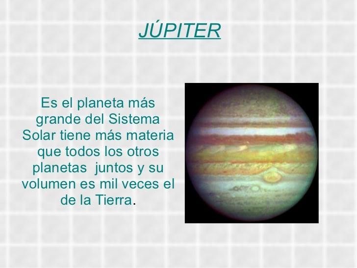 JÚPITER Es el planeta más   grande del Sistema Solar tiene más materia que todos los otros planetas  juntos y su volumen e...