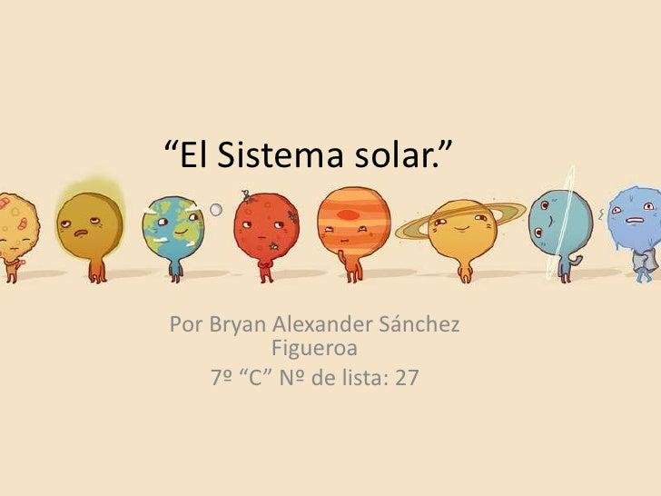 """""""El Sistema solar.""""Por Bryan Alexander Sánchez          Figueroa    7º """"C"""" Nº de lista: 27"""