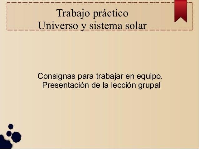 Trabajo práctico Universo y sistema solar  Consignas para trabajar en equipo. Presentación de la lección grupal