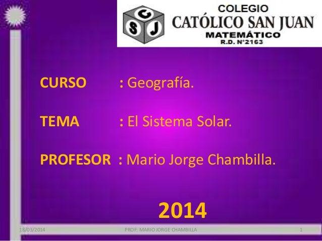 CURSO : Geografía. TEMA : El Sistema Solar. PROFESOR : Mario Jorge Chambilla. 2014 18/03/2014 PROF: MARIO JORGE CHAMBILLA 1