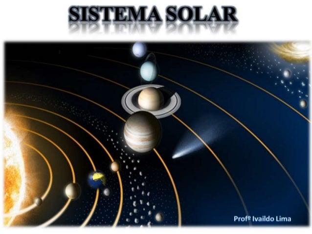 O Sistema Solar é formado por todos os corpos celestes que giram em torno do Sol: planetas, satélites, cometas, asteroides...