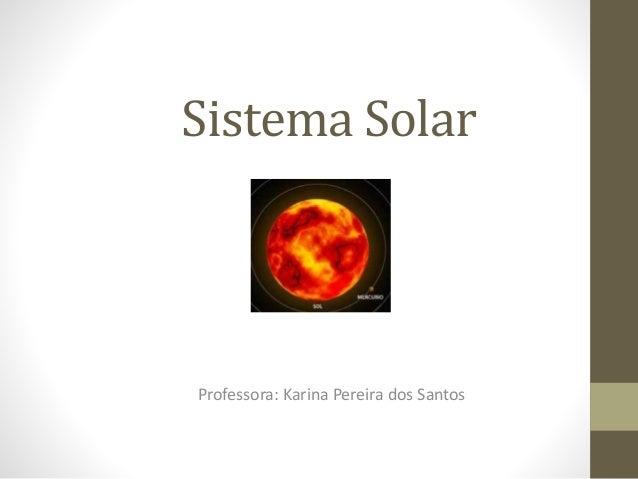 Sistema Solar Professora: Karina Pereira dos Santos