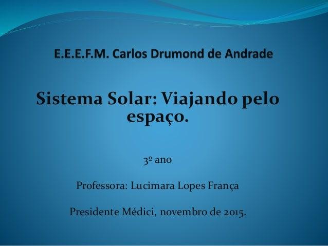 Sistema Solar: Viajando pelo espaço. 3º ano Professora: Lucimara Lopes França Presidente Médici, novembro de 2015.