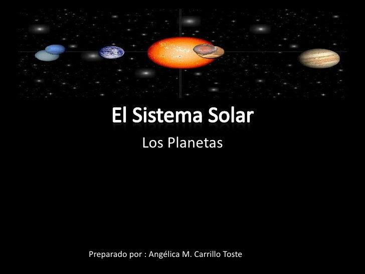 El Sistema Solar<br />Los Planetas<br />Preparado por : Angélica M. Carrillo Toste<br />