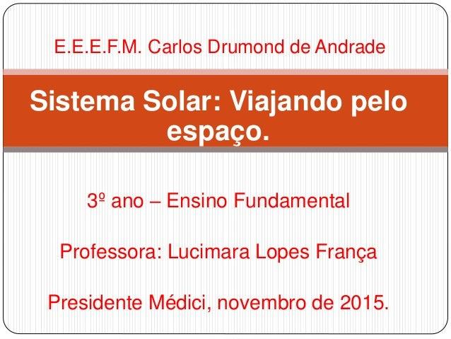 Sistema Solar: Viajando pelo espaço. 3º ano – Ensino Fundamental Professora: Lucimara Lopes França Presidente Médici, nove...