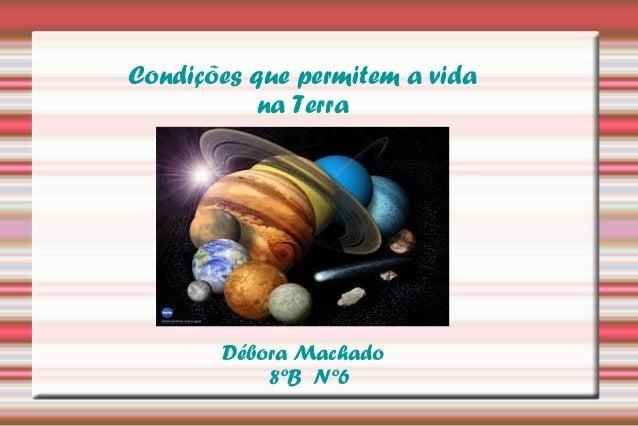 Condições que permitem a vida  na Terra  Débora Machado  8ºB Nº6