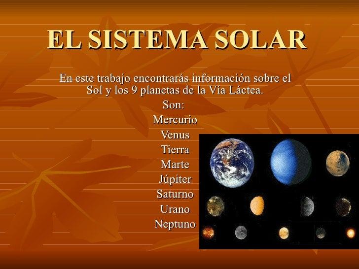 EL SISTEMA SOLAR En este trabajo encontrarás información sobre el Sol y los 9 planetas de la Vía Láctea. Son:  Mercurio Ve...