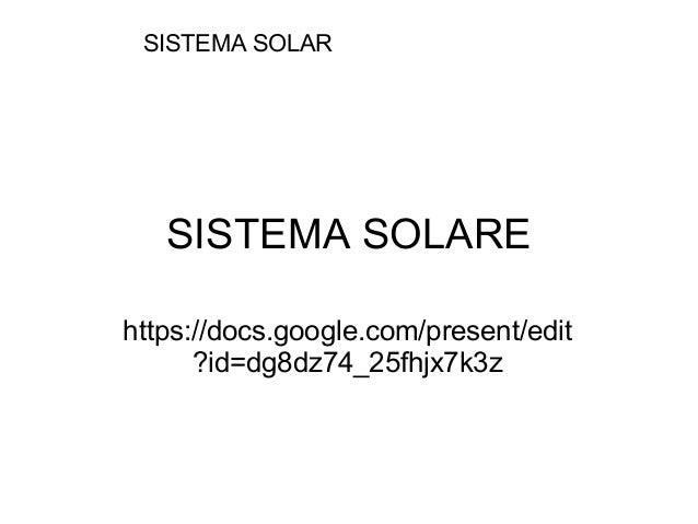 SISTEMA SOLARE https://docs.google.com/present/edit ?id=dg8dz74_25fhjx7k3z SISTEMA SOLAR