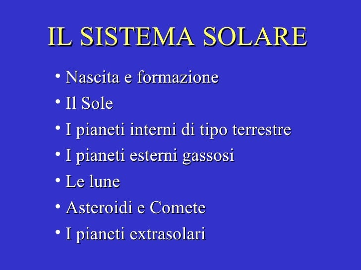 IL SISTEMA SOLARE <ul><li>Nascita e formazione </li></ul><ul><li>Il Sole </li></ul><ul><li>I pianeti interni di tipo terre...