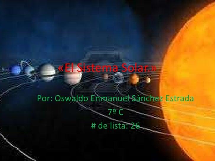 «El Sistema Solar.»Por: Oswaldo Enmanuel Sánchez Estrada                 7º C             # de lista: 26