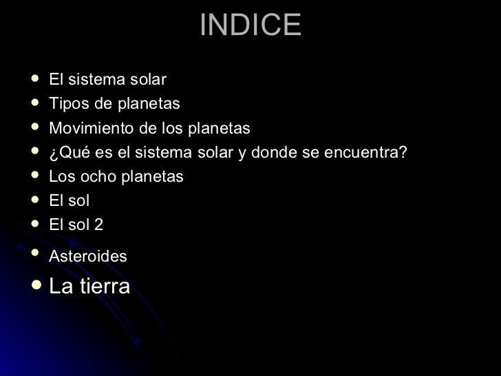 INDICE <ul><li>El sistema solar </li></ul><ul><li>Tipos de planetas </li></ul><ul><li>Movimiento de los planetas </li></ul...