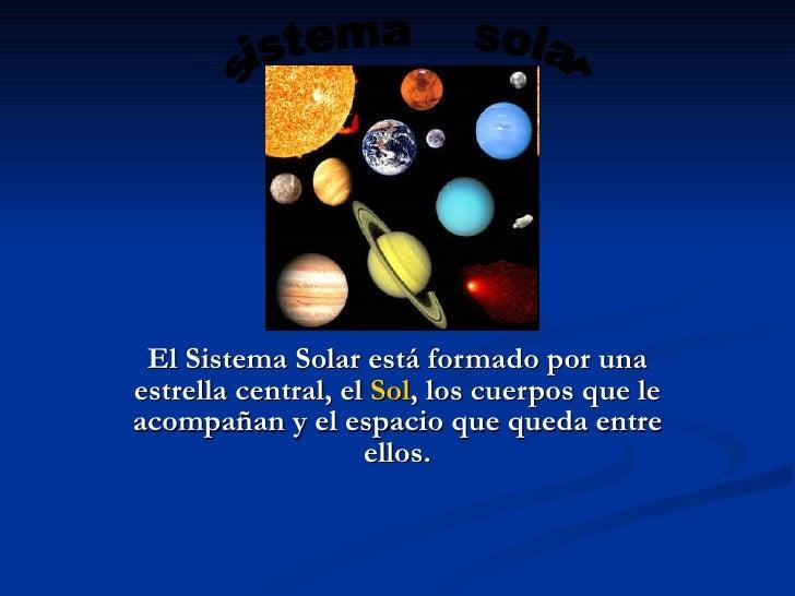 El Sistema Solar está formado por una estrella central, el Sol, los cuerpos que le acompañan y el espacio que queda entre ...